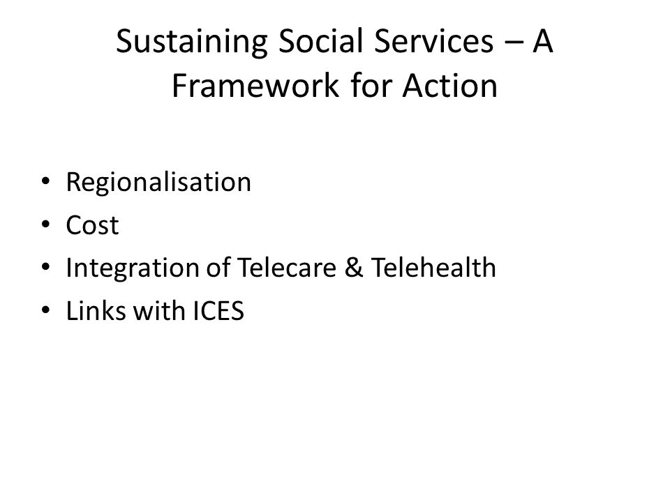 Sustaining Social Services – A Framework for Action Regionalisation Cost Integration of Telecare & Telehealth Links with ICES