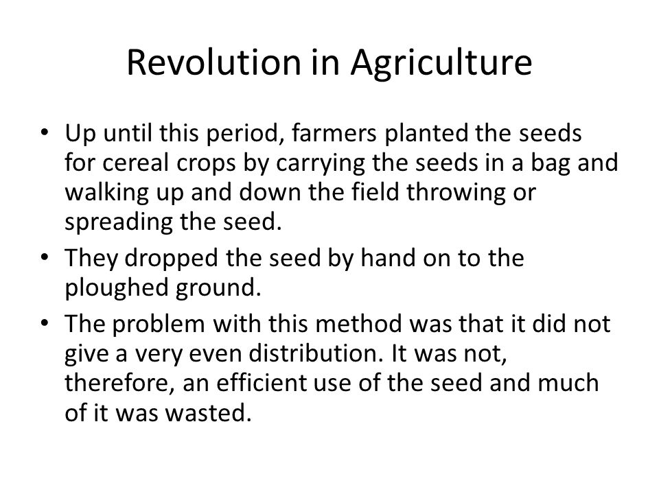 Revolution in Agriculture Up until this period, farmers planted the seeds for cereal crops by carrying the seeds in a bag and walking up and down the field throwing or spreading the seed.