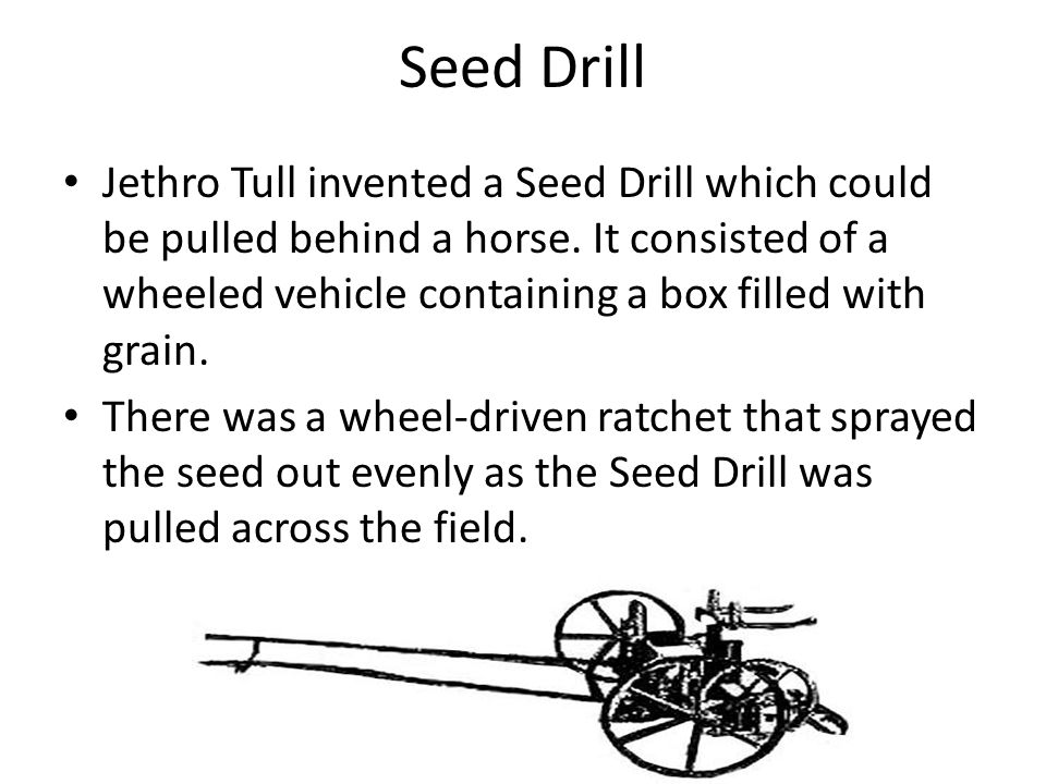 Seed Drill Jethro Tull invented a Seed Drill which could be pulled behind a horse.