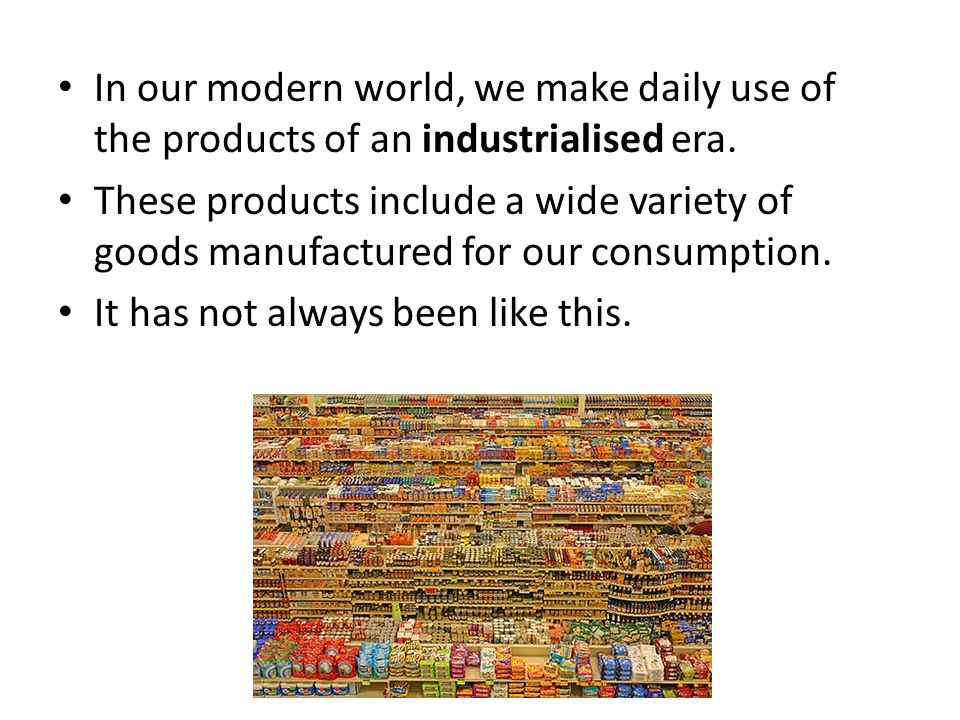 In our modern world, we make daily use of the products of an industrialised era. These products include a wide variety of goods manufactured for our c