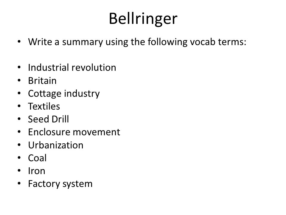 Bellringer Write a summary using the following vocab terms: Industrial revolution Britain Cottage industry Textiles Seed Drill Enclosure movement Urbanization Coal Iron Factory system