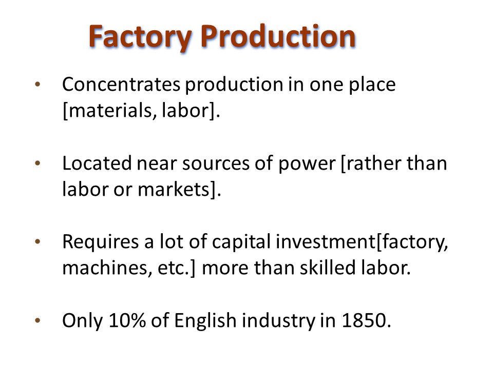 Factory Production Concentrates production in one place [materials, labor].