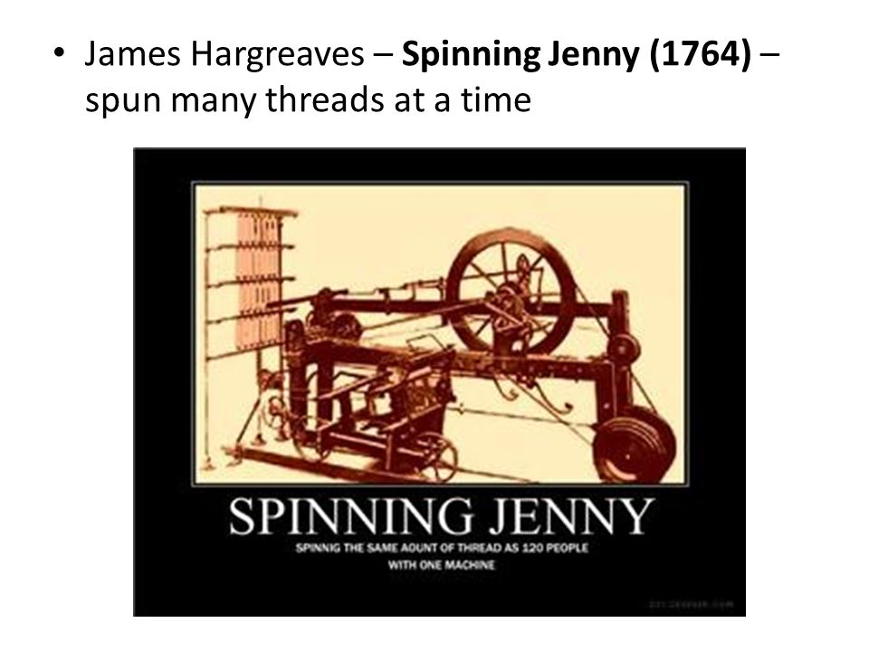 James Hargreaves – Spinning Jenny (1764) – spun many threads at a time