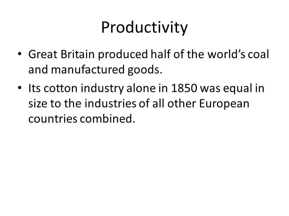 Productivity Great Britain produced half of the world's coal and manufactured goods. Its cotton industry alone in 1850 was equal in size to the indust