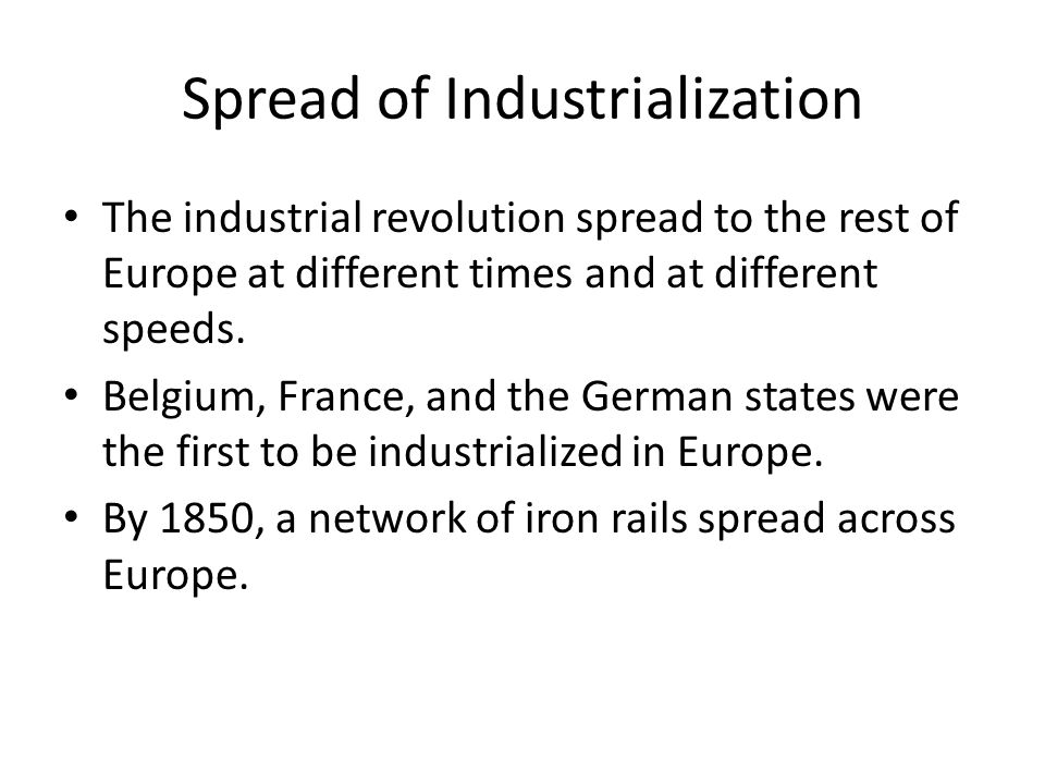Spread of Industrialization The industrial revolution spread to the rest of Europe at different times and at different speeds.