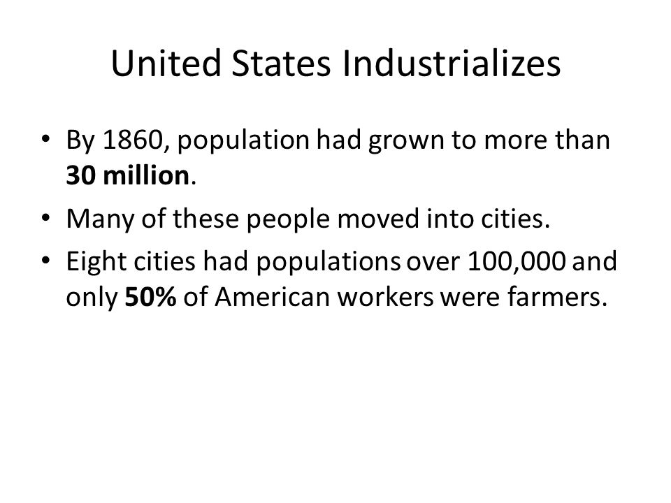 United States Industrializes By 1860, population had grown to more than 30 million. Many of these people moved into cities. Eight cities had populatio