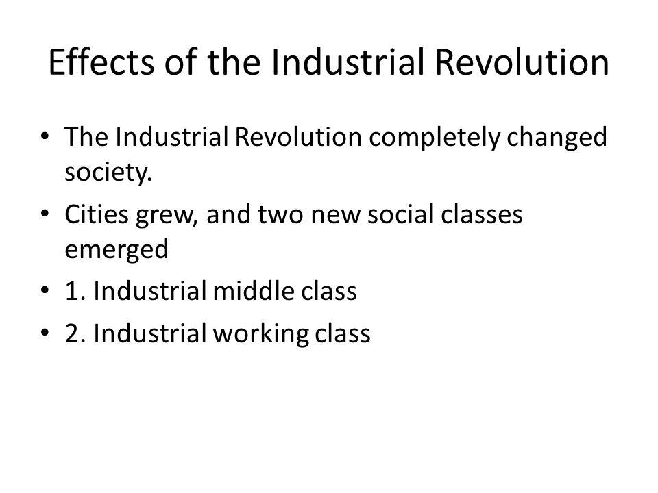 Effects of the Industrial Revolution The Industrial Revolution completely changed society. Cities grew, and two new social classes emerged 1. Industri