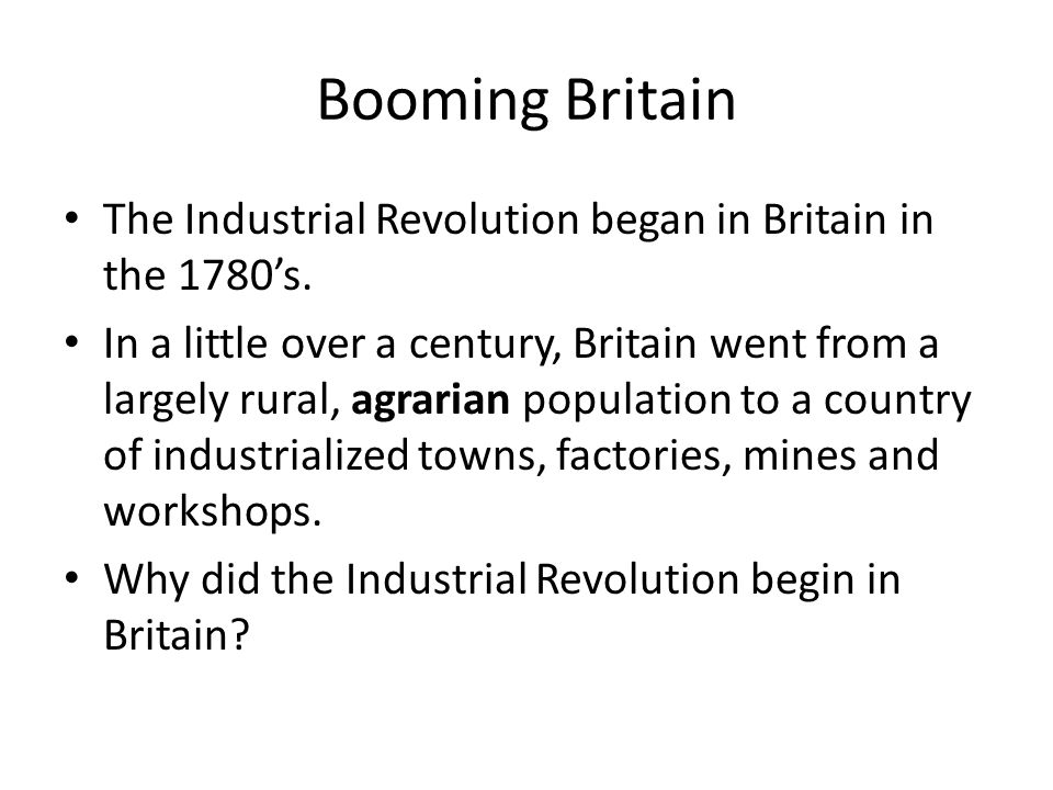 Booming Britain The Industrial Revolution began in Britain in the 1780's. In a little over a century, Britain went from a largely rural, agrarian popu