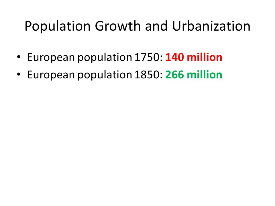 Population Growth and Urbanization European population 1750: 140 million European population 1850: 266 million