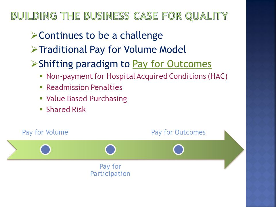  Continues to be a challenge  Traditional Pay for Volume Model  Shifting paradigm to Pay for Outcomes  Non-payment for Hospital Acquired Conditions (HAC)  Readmission Penalties  Value Based Purchasing  Shared Risk Pay for Volume Pay for Participation Pay for Outcomes