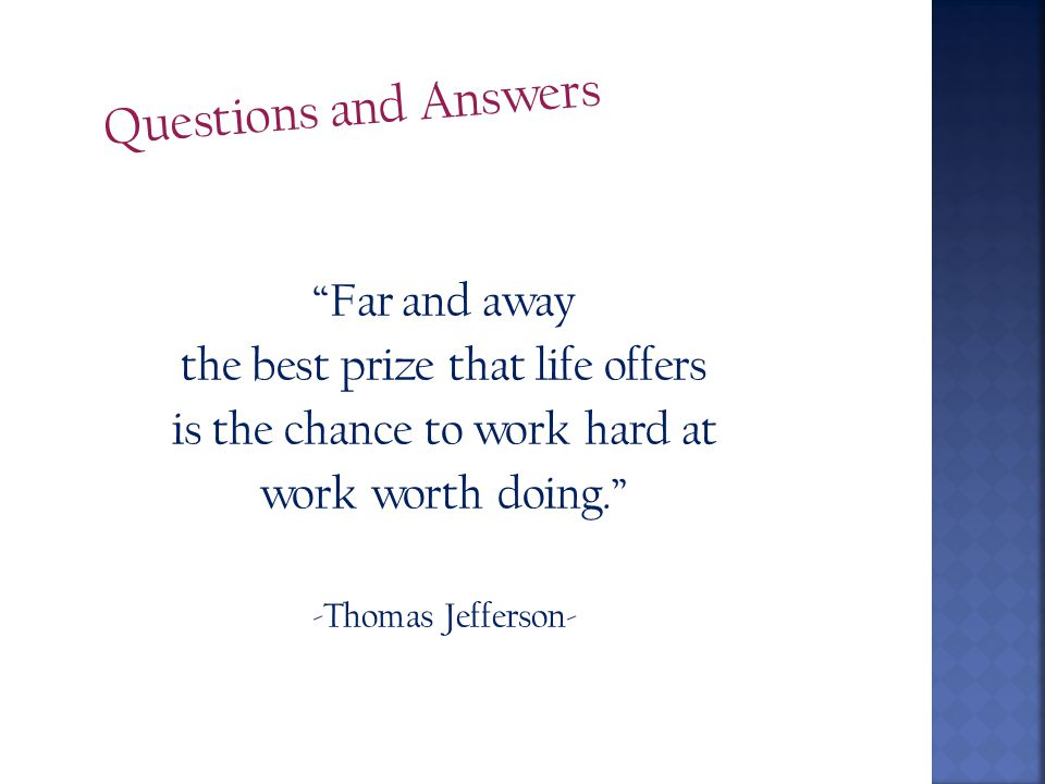 Questions and Answers Far and away the best prize that life offers is the chance to work hard at work worth doing. -Thomas Jefferson-