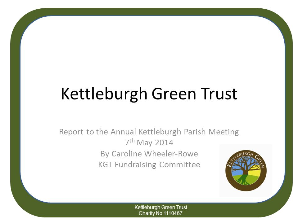 Kettleburgh Green Trust Report to the Annual Kettleburgh Parish Meeting 7 th May 2014 By Caroline Wheeler-Rowe KGT Fundraising Committee Kettleburgh Green Trust Charity No 1110467