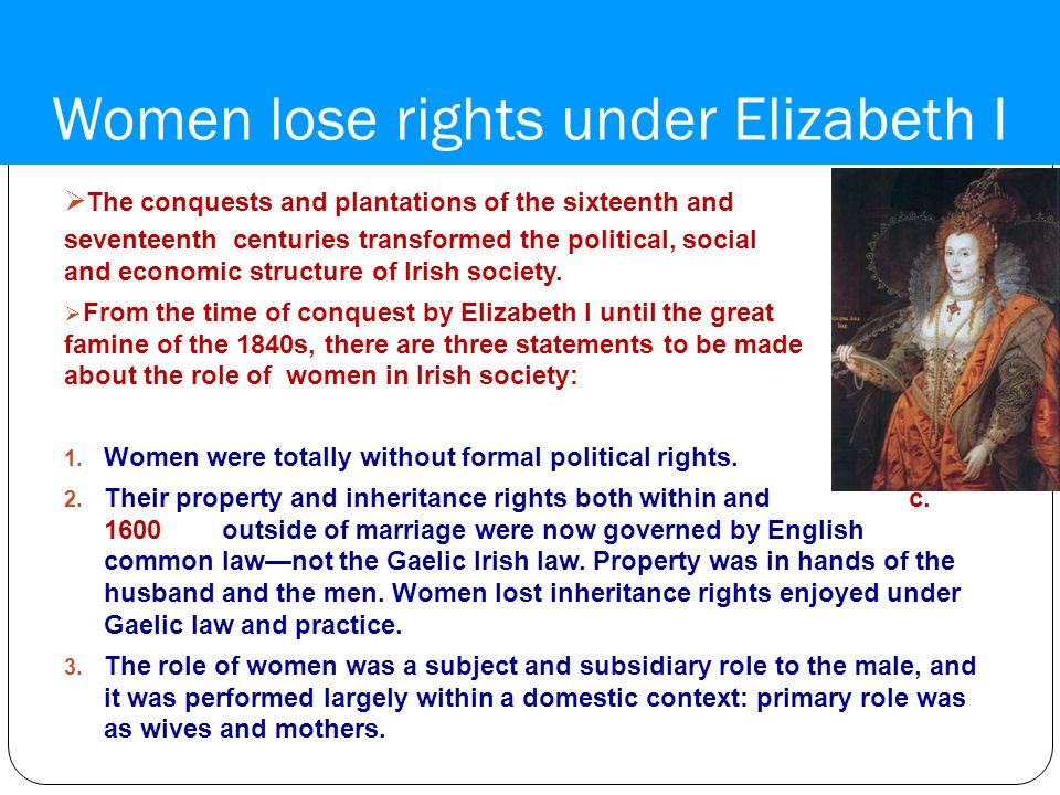 Women lose rights under Elizabeth I  The conquests and plantations of the sixteenth and seventeenth centuries transformed the political, social and economic structure of Irish society.