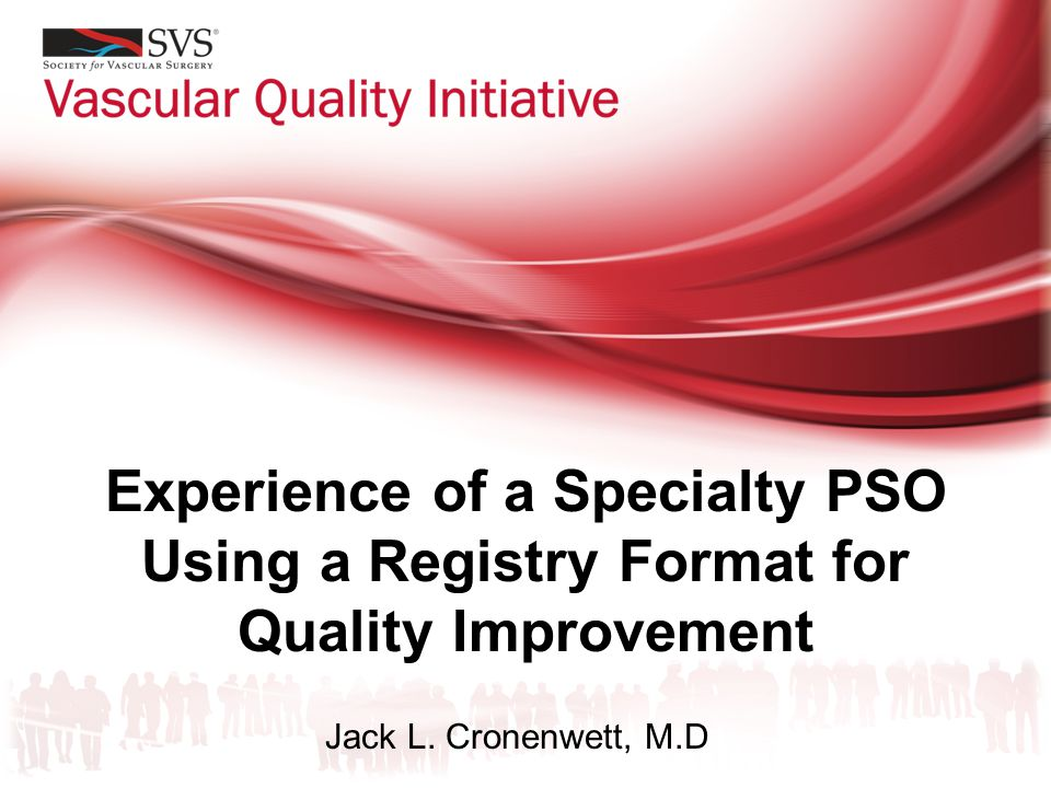 Experience of a Specialty PSO Using a Registry Format for Quality Improvement Jack L. Cronenwett, M.D