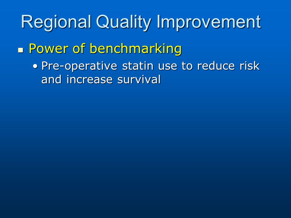 Regional Quality Improvement Power of benchmarking Power of benchmarking Pre-operative statin use to reduce risk and increase survivalPre-operative statin use to reduce risk and increase survival