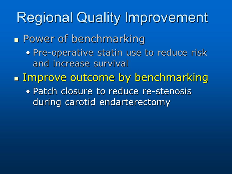 Regional Quality Improvement Power of benchmarking Power of benchmarking Pre-operative statin use to reduce risk and increase survivalPre-operative statin use to reduce risk and increase survival Improve outcome by benchmarking Improve outcome by benchmarking Patch closure to reduce re-stenosis during carotid endarterectomyPatch closure to reduce re-stenosis during carotid endarterectomy
