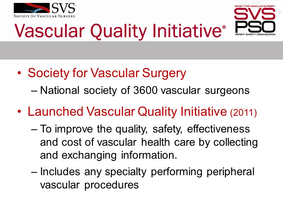Society for Vascular Surgery –National society of 3600 vascular surgeons Launched Vascular Quality Initiative (2011) –To improve the quality, safety, effectiveness and cost of vascular health care by collecting and exchanging information.