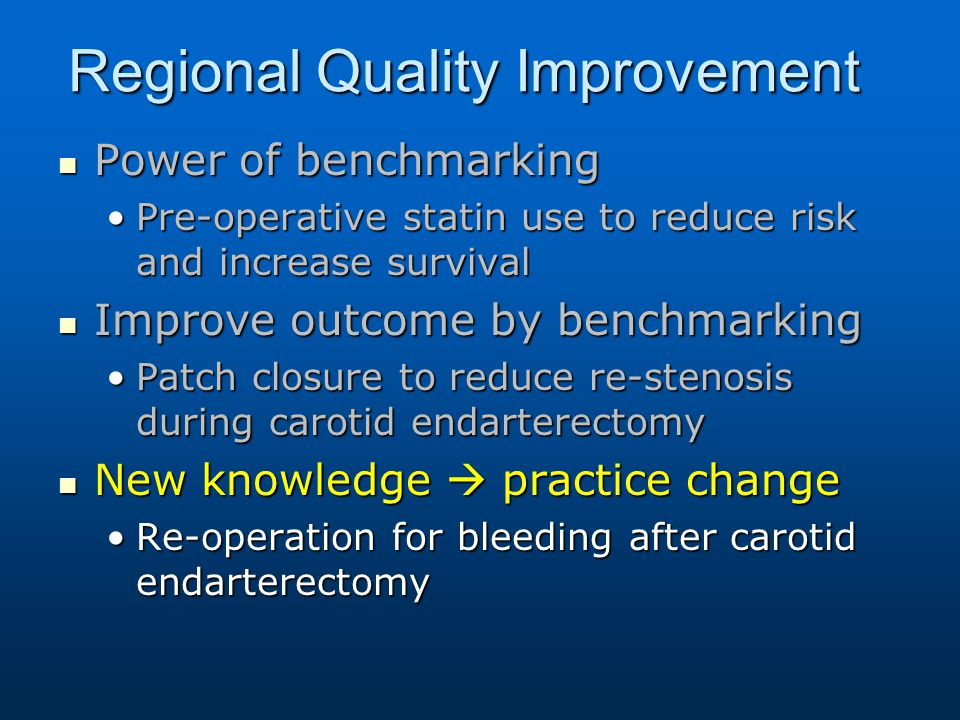 Regional Quality Improvement Power of benchmarking Power of benchmarking Pre-operative statin use to reduce risk and increase survivalPre-operative statin use to reduce risk and increase survival Improve outcome by benchmarking Improve outcome by benchmarking Patch closure to reduce re-stenosis during carotid endarterectomyPatch closure to reduce re-stenosis during carotid endarterectomy New knowledge  practice change New knowledge  practice change Re-operation for bleeding after carotid endarterectomyRe-operation for bleeding after carotid endarterectomy