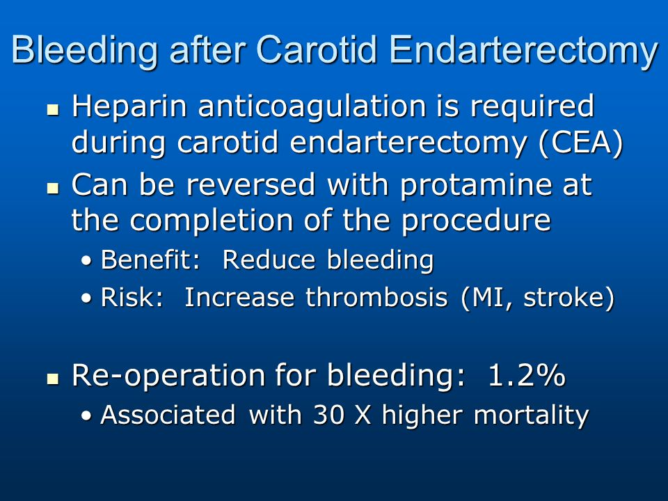 Bleeding after Carotid Endarterectomy Heparin anticoagulation is required during carotid endarterectomy (CEA) Heparin anticoagulation is required during carotid endarterectomy (CEA) Can be reversed with protamine at the completion of the procedure Can be reversed with protamine at the completion of the procedure Benefit: Reduce bleedingBenefit: Reduce bleeding Risk: Increase thrombosis (MI, stroke)Risk: Increase thrombosis (MI, stroke) Re-operation for bleeding: 1.2% Re-operation for bleeding: 1.2% Associated with 30 X higher mortalityAssociated with 30 X higher mortality