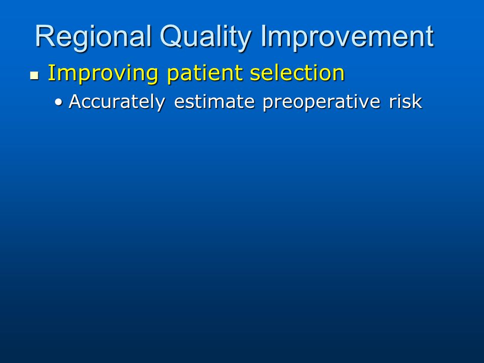 Regional Quality Improvement Improving patient selection Improving patient selection Accurately estimate preoperative riskAccurately estimate preopera