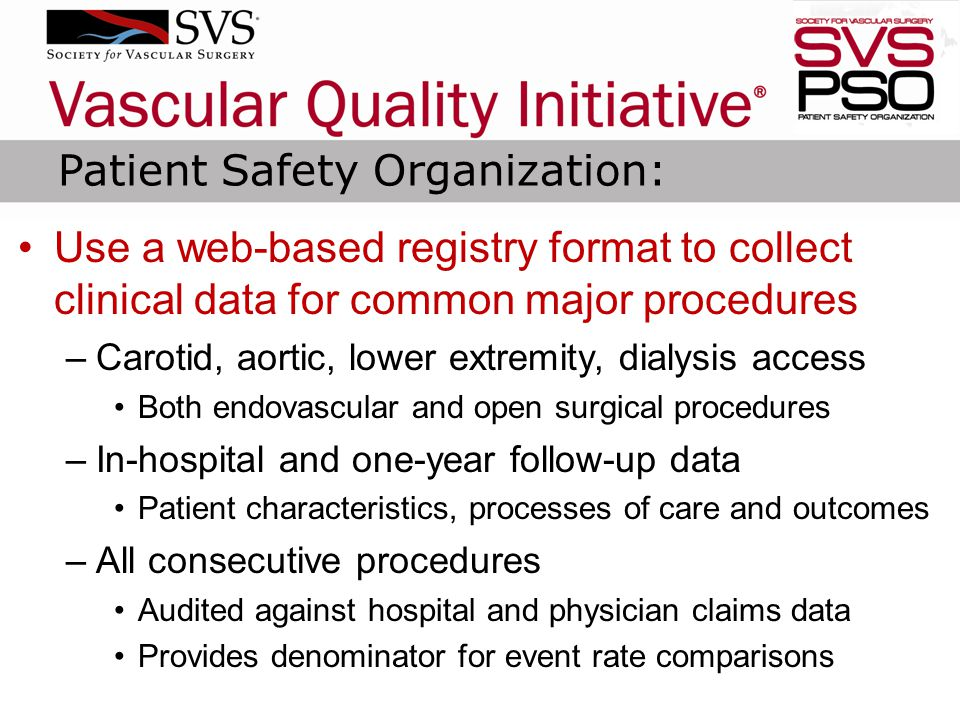 Use a web-based registry format to collect clinical data for common major procedures –Carotid, aortic, lower extremity, dialysis access Both endovascular and open surgical procedures –In-hospital and one-year follow-up data Patient characteristics, processes of care and outcomes –All consecutive procedures Audited against hospital and physician claims data Provides denominator for event rate comparisons Patient Safety Organization: