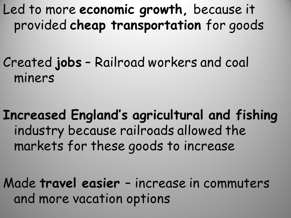 Led to more economic growth, because it provided cheap transportation for goods Created jobs – Railroad workers and coal miners Increased England's agricultural and fishing industry because railroads allowed the markets for these goods to increase Made travel easier – increase in commuters and more vacation options