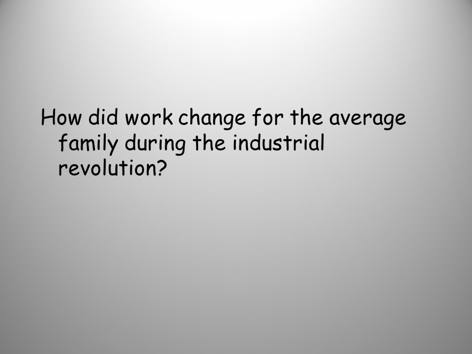 How did work change for the average family during the industrial revolution