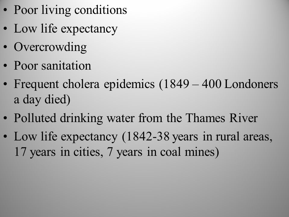 Poor living conditions Low life expectancy Overcrowding Poor sanitation Frequent cholera epidemics (1849 – 400 Londoners a day died) Polluted drinking water from the Thames River Low life expectancy (1842-38 years in rural areas, 17 years in cities, 7 years in coal mines)