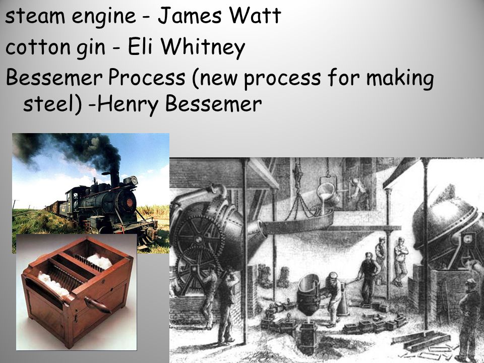 steam engine - James Watt cotton gin - Eli Whitney Bessemer Process (new process for making steel) -Henry Bessemer