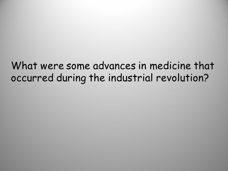 What were some advances in medicine that occurred during the industrial revolution