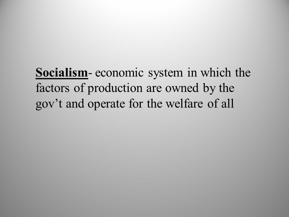 Socialism- economic system in which the factors of production are owned by the gov't and operate for the welfare of all