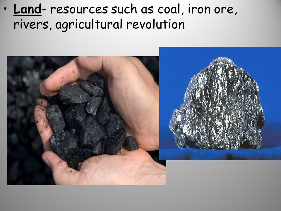 Land- resources such as coal, iron ore, rivers, agricultural revolution
