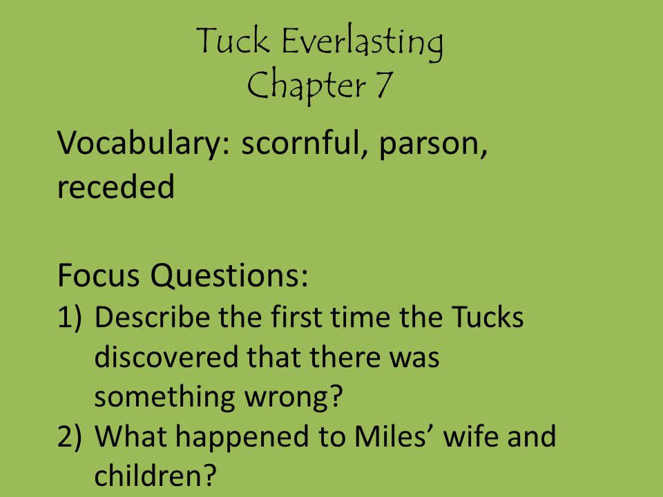 Tuck Everlasting Chapter 7 Vocabulary: scornful, parson, receded Focus Questions: 1)Describe the first time the Tucks discovered that there was something wrong.