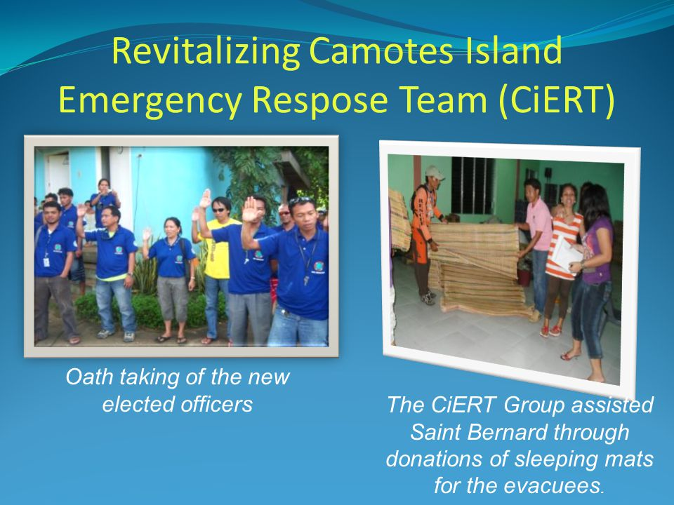 Revitalizing Camotes Island Emergency Respose Team (CiERT) The CiERT Group assisted Saint Bernard through donations of sleeping mats for the evacuees.