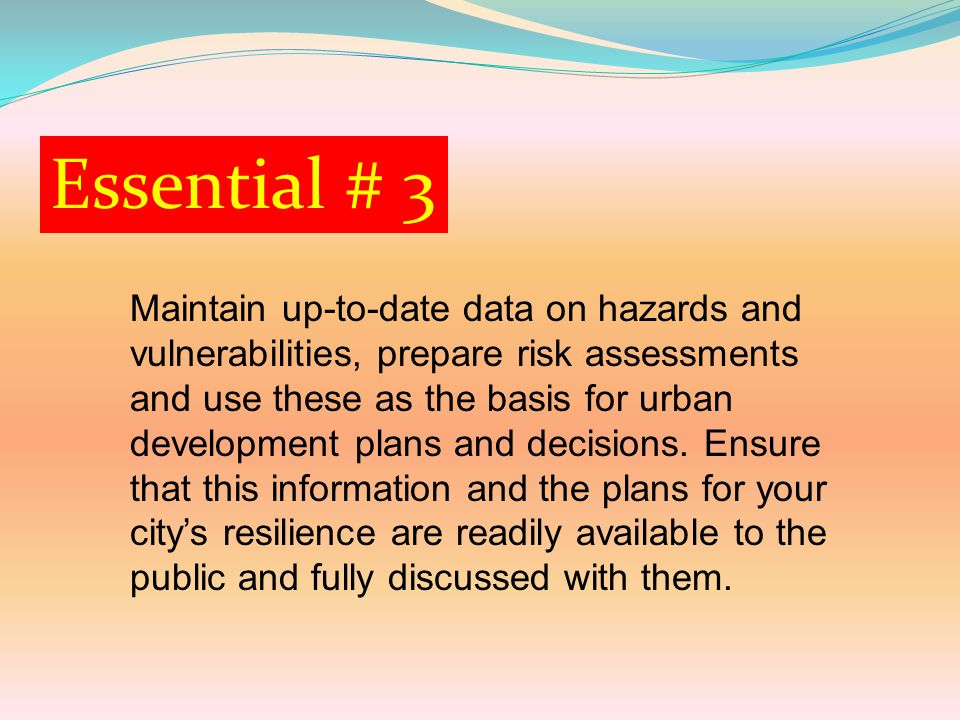 Essential # 3 Maintain up-to-date data on hazards and vulnerabilities, prepare risk assessments and use these as the basis for urban development plans and decisions.