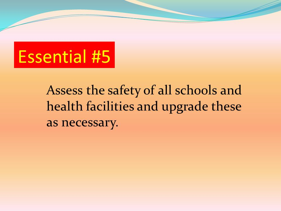 Essential #5 Assess the safety of all schools and health facilities and upgrade these as necessary.
