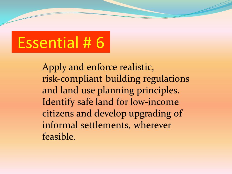 Essential # 6 Apply and enforce realistic, risk‐compliant building regulations and land use planning principles.