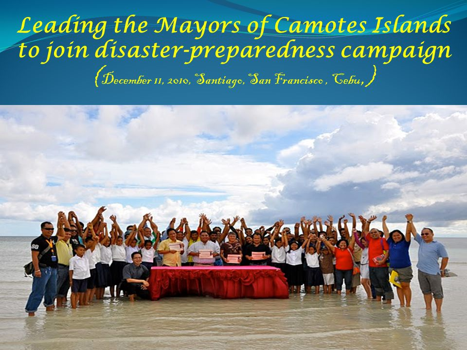 Leading the Mayors of Camotes Islands to join disaster-preparedness campaign ( December 11, 2010, Santiago, San Francisco, Cebu,)