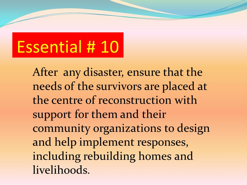 Essential # 10 After any disaster, ensure that the needs of the survivors are placed at the centre of reconstruction with support for them and their community organizations to design and help implement responses, including rebuilding homes and livelihoods.