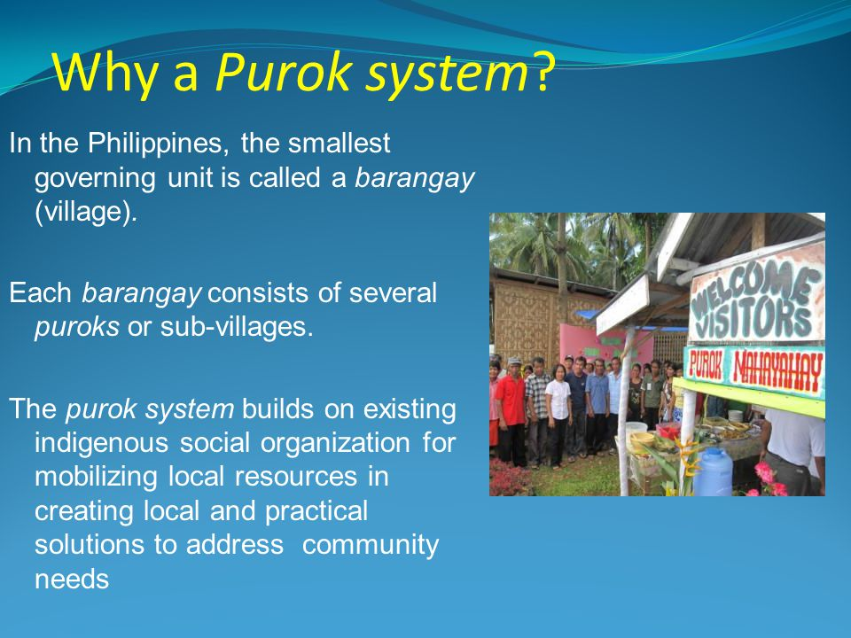 Why a Purok system. In the Philippines, the smallest governing unit is called a barangay (village).