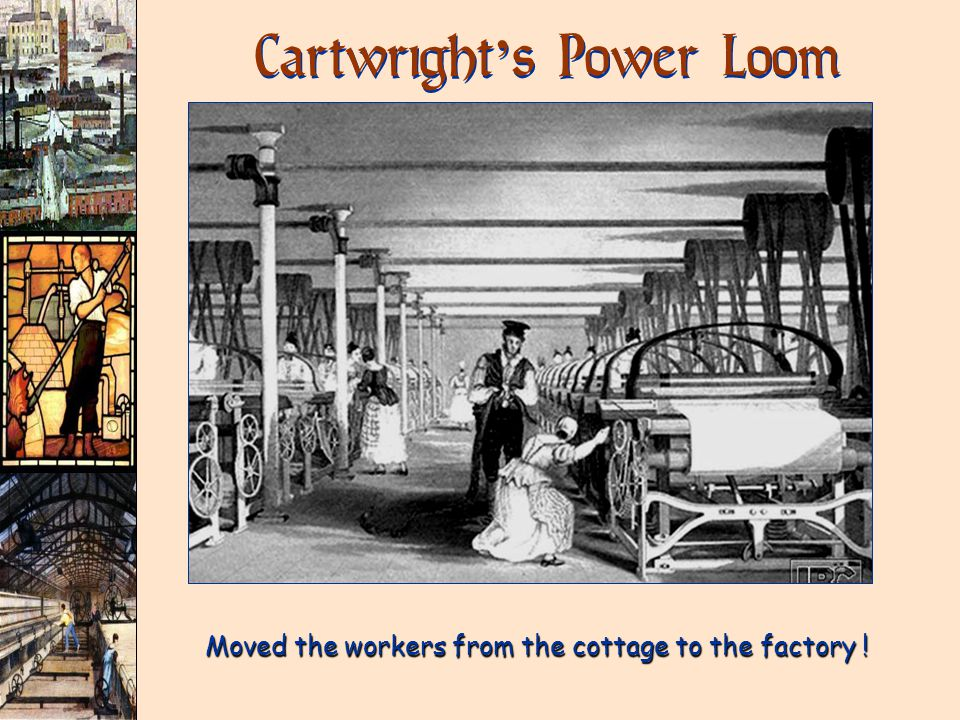 Cartwright ' s Power Loom Moved the workers from the cottage to the factory !