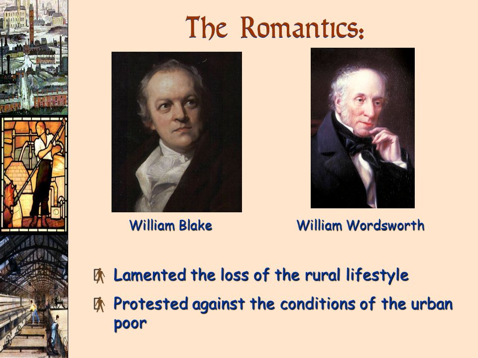 The Romantics: × Lamented the loss of the rural lifestyle × Protested against the conditions of the urban poor William Blake William Wordsworth