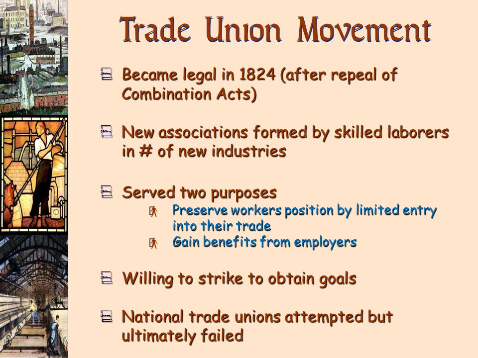Trade Union Movement V Became legal in 1824 (after repeal of Combination Acts) V New associations formed by skilled laborers in # of new industries V Served two purposes × Preserve workers position by limited entry into their trade × Gain benefits from employers V Willing to strike to obtain goals V National trade unions attempted but ultimately failed