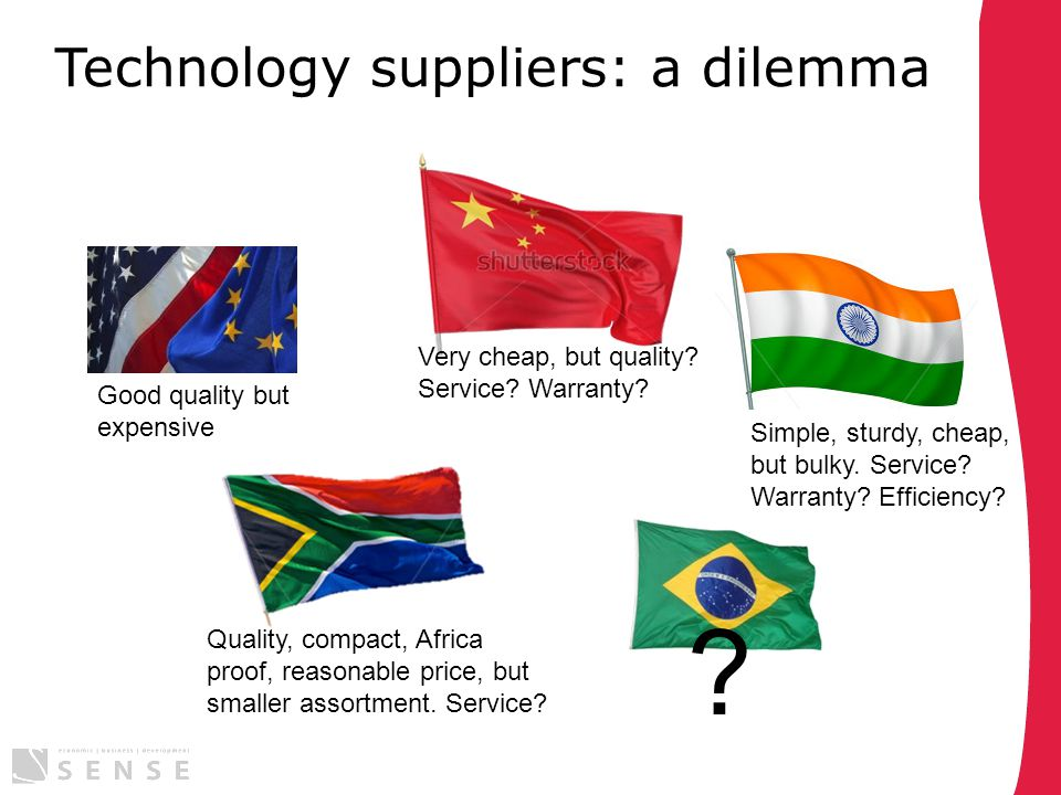 Technology suppliers: a dilemma Good quality but expensive Simple, sturdy, cheap, but bulky. Service? Warranty? Efficiency? Very cheap, but quality? S