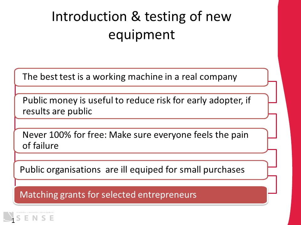Introduction & testing of new equipment 1 The best test is a working machine in a real company Public money is useful to reduce risk for early adopter