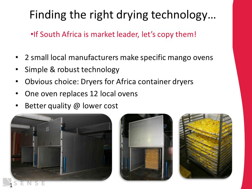 Finding the right drying technology… 2 small local manufacturers make specific mango ovens Simple & robust technology Obvious choice: Dryers for Afric