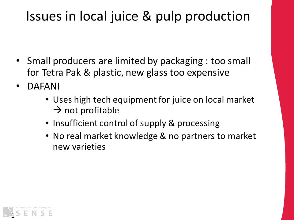 Issues in local juice & pulp production Small producers are limited by packaging : too small for Tetra Pak & plastic, new glass too expensive DAFANI U