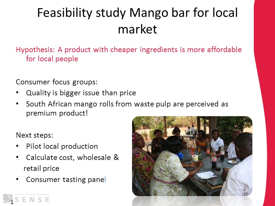 Feasibility study Mango bar for local market Hypothesis: A product with cheaper ingredients is more affordable for local people Consumer focus groups: