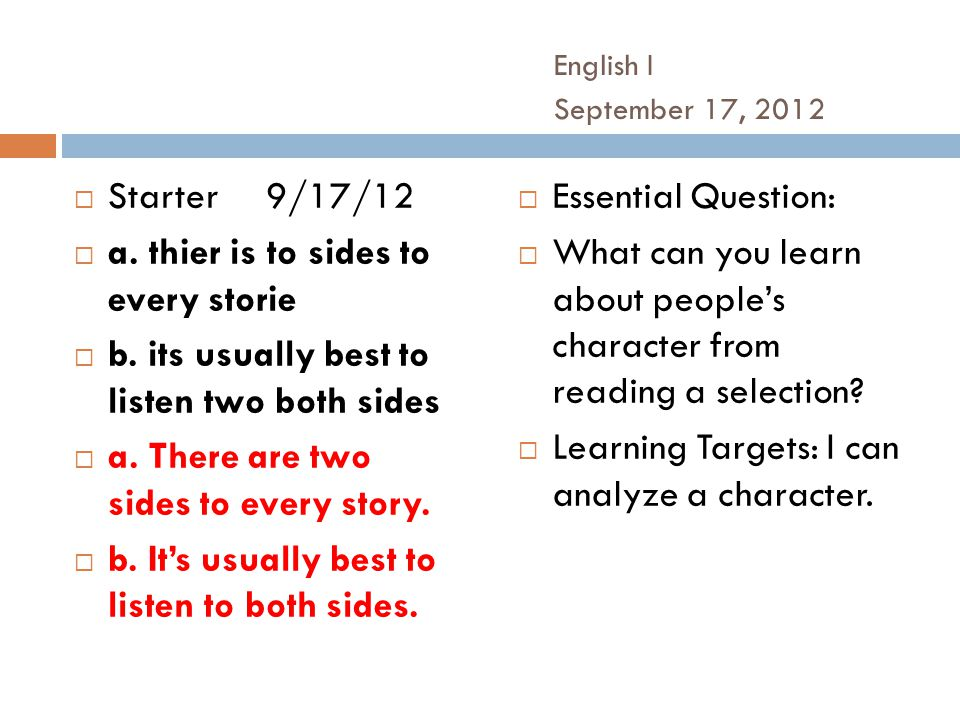 English I September 17, 2012  Starter9/17/12  a. thier is to sides to every storie  b. its usually best to listen two both sides  a. There are two