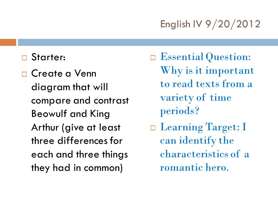 English IV 9/20/2012  Starter:  Create a Venn diagram that will compare and contrast Beowulf and King Arthur (give at least three differences for each and three things they had in common)  Essential Question: Why is it important to read texts from a variety of time periods.